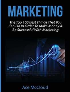 Marketing: The Top 100 Best Things That You Can Do In Order To Make Money & Be Successful With Marketing