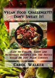 Vegan Food Challenge??? Don't Sweat It!: Easy to Follow, Tasty and Nutritious RECIPES, for the Novice Vegan or Just Plain Curious (English Edition)