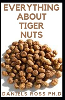 EVERYTHING ABOUT TIGER NUTS: Amazing Tiger Nut Guide For Ferterlity,Weight Loss, Sperm Boost & Recipe ,Application, Usage ...