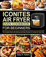 Iconites Air Fryer Oven Cookbook for Beginners: The Complete Guide with Delicious and Easy Recipes for Iconites Air Fryer Oven