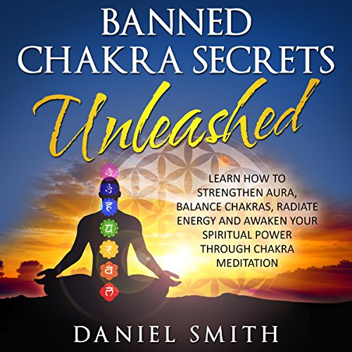 Banned Chakra Secrets Unleashed: Learn How to Strengthen Aura, Balance Chakras, Radiate Energy, and Awaken Your Spiritual Power Through Chakra Meditation cover art
