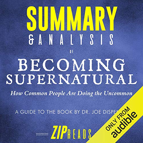 Summary & Analysis of Becoming Supernatural: How Common People Are Doing the Uncommon | A Guide to the Book by Dr. Joe Dispenza Audiobook By ZIP Reads cover art