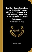 The Holy Bible, Translated From The Latin Vulgate, Diligently Compared With The Hebrew, Greek, And Other Editions, In Divers Languages: The Old Testament Douay