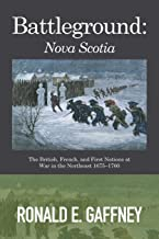 Battleground: Nova Scotia: The British, French, and First Nations at War in the Northeast 1675-1760
