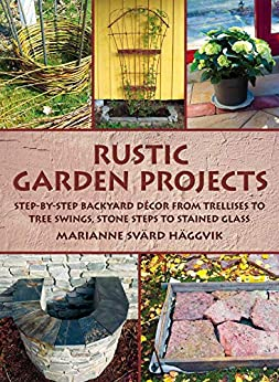 Rustic Garden Projects: Step-by-Step Backyard Décor from Trellises to Tree Swings, Stone Steps to Stained Glass by [Marianne Svärd Häggvik]