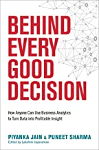 Behind Every Good Decision: How Anyone Can Use Business Analytics to Turn Data into Profitable Insight