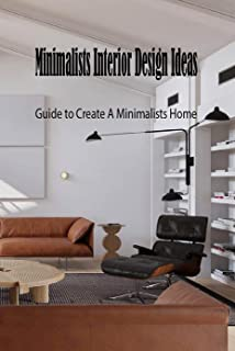 Minimalists Interior Design Ideas: Guide to Create A Minimalists Home: Father's Day Gift (English Edition)