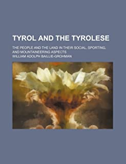 Tyrol and the Tyrolese; The People and the Land in Their Social, Sporting, and Mountaineering Aspects