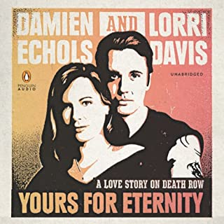 Yours for Eternity     A Love Story on Death Row              By:                                                                                                                                 Damien Echols,                                                                                        Lorri Davis                               Narrated by:                                                                                                                                 Damien Echols,                                                                                        Lorri Davis                      Length: 8 hrs and 45 mins     87 ratings     Overall 4.3