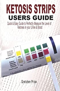 KETOSIS STRIPS USERS GUIDE: Quick & Easy Users Guide to Perfectly Measure the levels of Ketones in your Urine & Blood