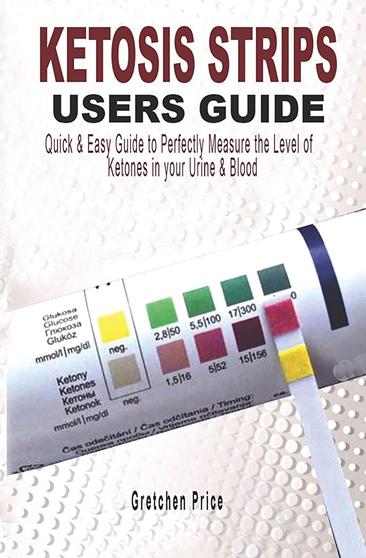 隠よく話される資本主義KETOSIS STRIPS USERS GUIDE: Quick & Easy Users Guide to Perfectly Measure the levels of Ketones in your Urine & Blood