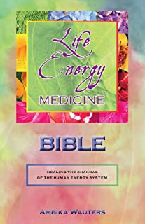 The Life Energy Medicine Bible: Healing the Chakras of the Human Energy System