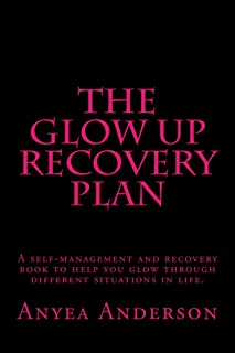 The Glow Up Recovery Plan: A Self-Management And Recovery Book To Help You Glow Through Different Situations in Life.