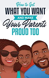 How to Get What You Want and Make Your Parents Proud Too