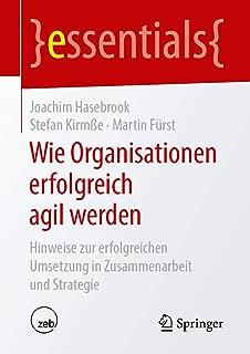 Wie Organisationen erfolgreich agil werden: Hinweise zur erfolgreichen Umsetzung in Zusammenarbeit und Strategie (essentials) (German Edition)