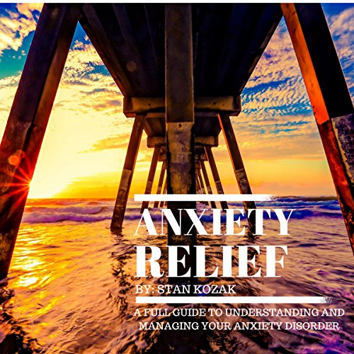 Anxiety Relief: A Full Guide to Understanding and Managing Your Anxiety Disorder audiobook cover art