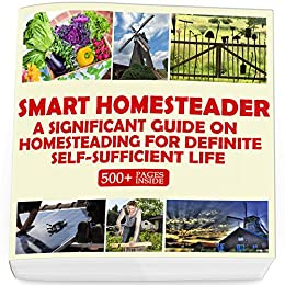 Smart Homesteader: A Significant Guide On Homesteading For Definite Self-Sufficient Life (Grow Own Food, Provide Own Energy, Build Own Furniture, Forge Own Tools, Be Own Doctor) by [Good Books]