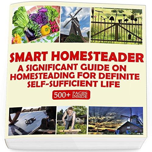 Smart Homesteader: A Significant Guide On Homesteading For Definite Self-Sufficient Life (Grow Own Food, Provide Own Energy, Build Own Furniture, Forge Own Tools, Be Own Doctor)