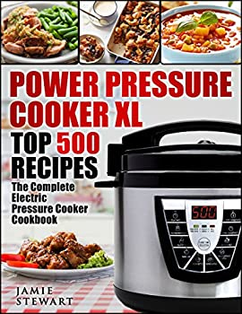 Power Pressure Cooker XL Top 500 Recipes  The Complete Electric Pressure Cooker Cookbook