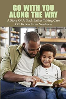Go With You Along The Way: A Story Of A Black Father Taking Care Of His Son From Newborn: Inspirational Stories About Fath...