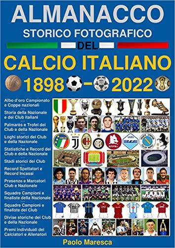 Almanacco Storico Fotografico del Calcio Italiano 1898-2022: La storia del Calcio in Italia: i Campioni, i Club e la Nazionale