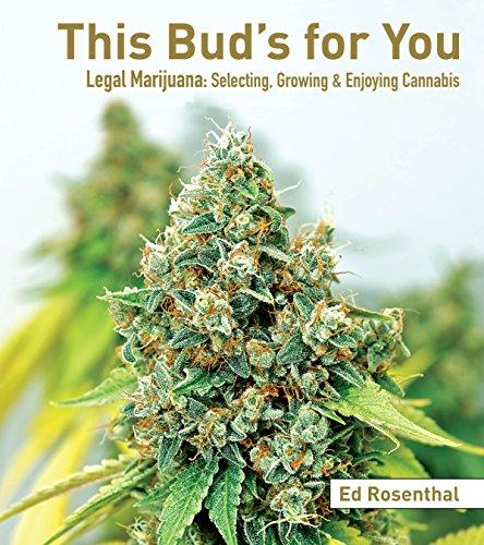 This Bud's for You: Legal Marijuana: Selecting, Growing & Enjoying Cannabis: Selecting, Growing & Enjoying Legal Marijuana