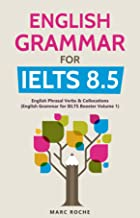 English Grammar for IELTS 8.5: English Grammar for IELTS Booster Volume 1 : English Phrasal Verbs & Collocations
