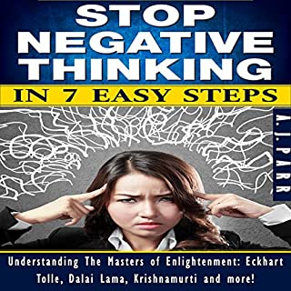 Stop Negative Thinking in 7 Easy Steps     Understanding the Masters of Enlightenment: Eckhart Tolle, Dalai Lama, Krishnamurti and more!              Written by:                                                                                                                                 A.J. Parr                               Narrated by:                                                                                                                                 Lucy Smith,                                                                                        A.J. Parr                      Length: 1 hr and 24 mins     Not rated yet     Overall 0.0