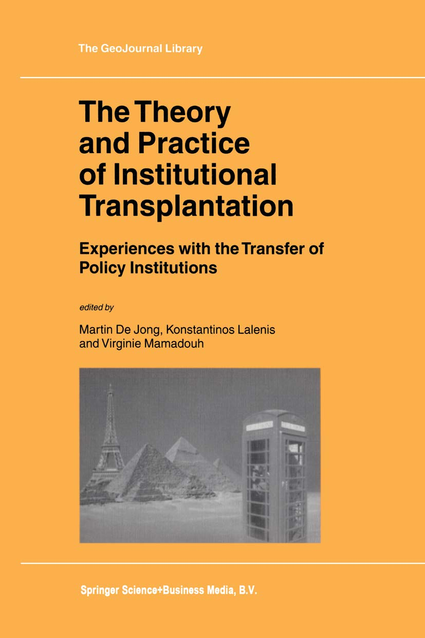 The Theory and Practice of Institutional Transplantation: Experiences with the Transfer of Policy Institutions (GeoJournal Library Book 74)