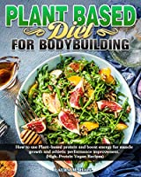 Plant Based Diet For Bodybuilding: How to use Plant-based protein and boost energy for muscle growth and athletic performance improvement. (High-Protein Vegan Recipes)