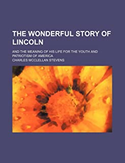 The Wonderful Story of Lincoln; And the Meaning of His Life for the Youth and Patriotism of America