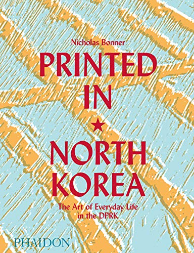 Printed in North Korea. The art from everyday life in the DPRK. Ediz. a colori: the art of everyday life in the dprk