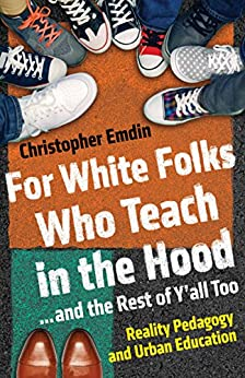 For White Folks Who Teach in the Hood... and the Rest of Y'all Too: Reality Pedagogy and Urban Education (Race, Education, and Democracy) by [Christopher Emdin]