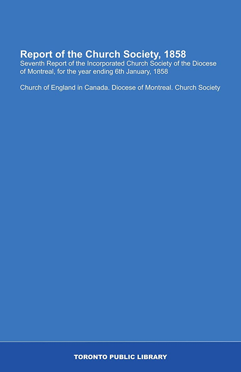 Report of the Church Society, 1858: Seventh Report of the Incorporated Church Society of the Diocese of Montreal, for the year ending 6th January, 1858