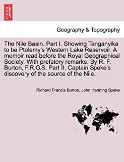 The Nile Basin. Part I. Showing Tanganyika to be Ptolemy's Western Lake Reservoir. A memoir read before the Royal Geograph...