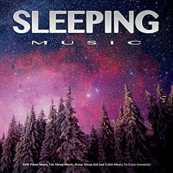 Sleeping Music: Soft Piano Music For Sleep Music, Deep Sleep Aid and Calm Music To Cure Insomnia