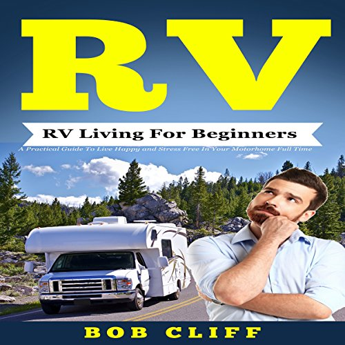 RV Living for Beginners: A Practical Guide to Live Happy and Stress Free in Your Motorhome Full Time cover art