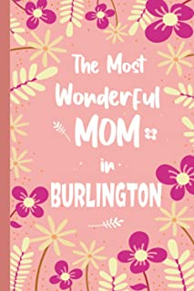The Most Wonderful MOM in BURLINGTON : MOTHER'S DAY JOURNAL | BIRTHDAY GIFT FOR MOM: 150 Ruled Pages | 6 x 9 in | Journal,...