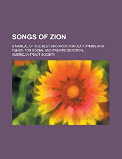 Songs of Zion; A Manual of the Best and Most Popular Hymns and Tunes, for Social and Private Devotion...