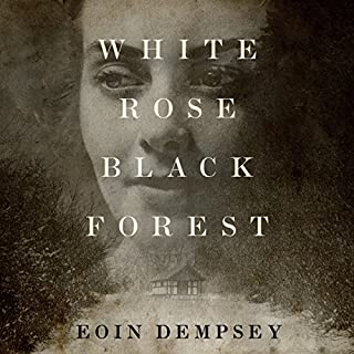 White Rose, Black Forest                   By:                                                                                                                                 Eoin Dempsey                               Narrated by:                                                                                                                                 Napoleon Ryan                      Length: 9 hrs and 20 mins     1,350 ratings     Overall 4.3