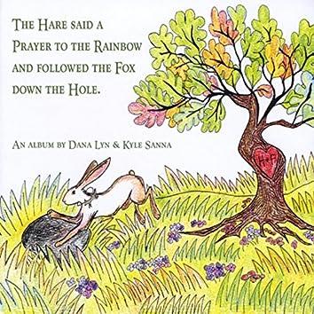 The Hare Said a Prayer to the Rainbow and Followed the Fox Down the Hole