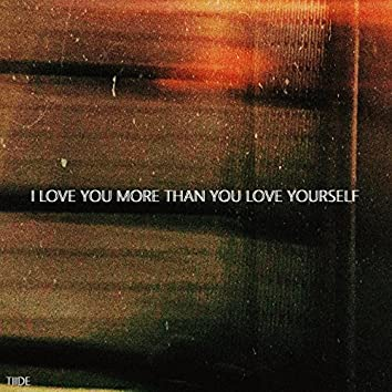 I Love You More Than You Love Yourself