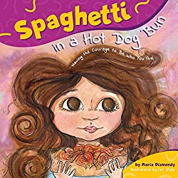 Spaghetti in a Hot Dog Bun: Having the Courage to Be Who You Are by Maria Dismondy
