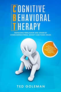 Cognitive Behavioral Therapy (CBT), Managing Persuasion and Anger by overcoming Stress, Anxiety and Panic issues: Techniqu...