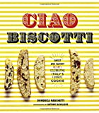 Ciao Biscotti: Sweet and Savory Recipes for Celebrating Italy's Favorite Cookie