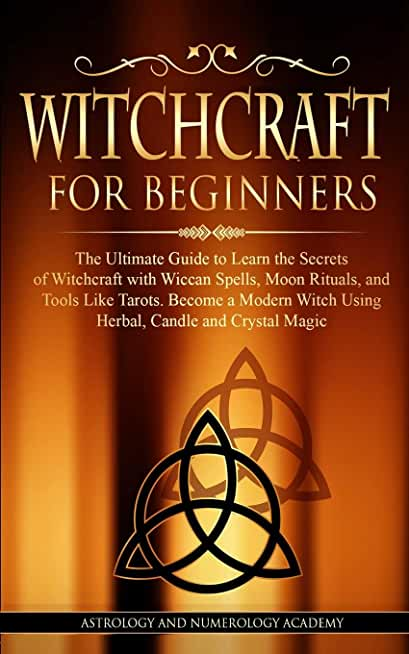 WITCHCRAFT FOR BEGINNERS: The Ultimate Guide to Learn the Secrets of Witchcraft with Wiccan Spells, Moon Rituals, and Tools Like Tarots. Become a Modern Witch Using Herbal, Candle and Crystal Magic