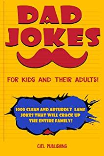 Dad Jokes for Kids and Their Adults! 1000 Clean and Absurdly Lame Jokes that Will Crack Up the Entire Family!