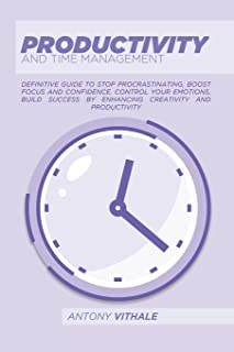 Productivity And Time Management: Definitive Guide To Stop Procrastinating, Boost Focus And Confidence, Control Your Emoti...