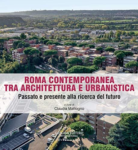 Roma contemporanea tra architettura e urbanistica. Passato e presente alla ricerca del futuro (Case, quartieri, paesaggi. Mutamenti dell'abitare a Roma)