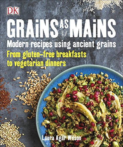 Grains As Mains: Modern Recipes using Ancient Grains, From Gluten-Free Breakfasts to Vegetarian Dinners